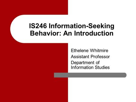 IS246 Information-Seeking Behavior: An Introduction Ethelene Whitmire Assistant Professor Department of Information Studies.