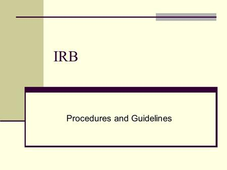 IRB Procedures and Guidelines. Institutional Review Board The Institutional Review Board (IRB) at the University of Denver (DU) is responsible for protecting.