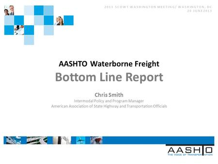 2013 SCOWT WASHINGTON MEETING/ WASHINGTON, DC 20 JUNE2013 AASHTO Waterborne Freight Bottom Line Report Chris Smith Intermodal Policy and Program Manager.