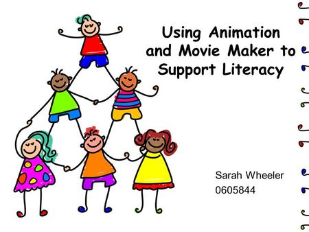Using Animation and Movie Maker to Support Literacy Sarah Wheeler 0605844.