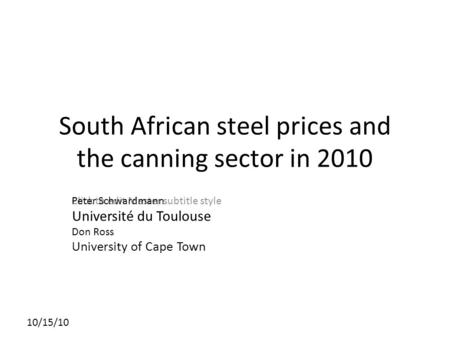 Click to edit Master subtitle style 10/15/10 South African steel prices and the canning sector in 2010 Peter Schwardmann Université du Toulouse Don Ross.
