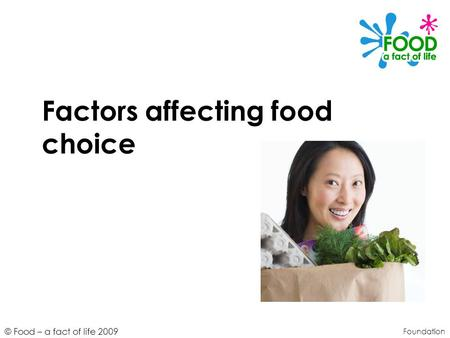 © Food – a fact of life 2009 Factors affecting food choice Foundation.