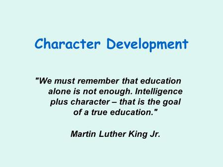 Character Development We must remember that education alone is not enough. Intelligence plus character – that is the goal of a true education. Martin.