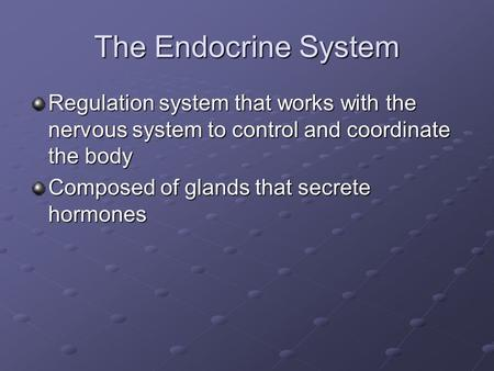 The Endocrine System Regulation system that works with the nervous system to control and coordinate the body Composed of glands that secrete hormones.