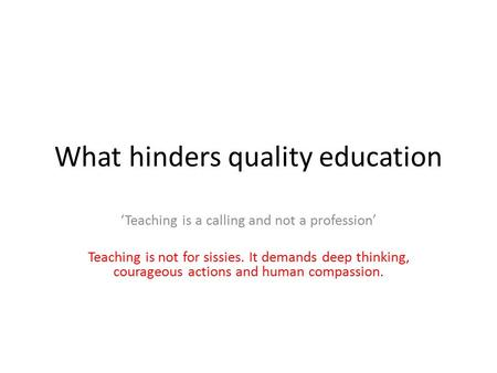 What hinders quality education 'Teaching is a calling and not a profession' Teaching is not for sissies. It demands deep thinking, courageous actions and.