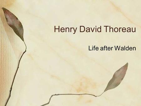 Henry David Thoreau Life after Walden. Bio Born July 12, 1817 in Concord, Mass. Died May 6, 1862 at age 44 in Concord. Original name: David Henry Thoreau.