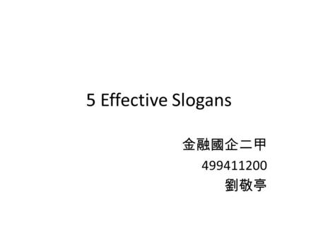 5 Effective Slogans 金融國企二甲 499411200 劉敬亭. McDonald's I'm loving it. Although it is not a correct grammer, everybody can think about it as long as he or.