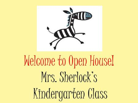 Welcome to Open House! Mrs. Sherlock's Kindergarten Class.