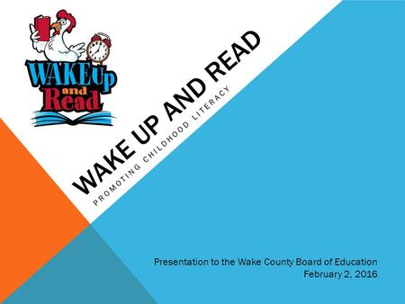 WAKE UP AND READ PROMOTING CHILDHOOD LITERACY Presentation to the Wake County Board of Education February 2, 2016.