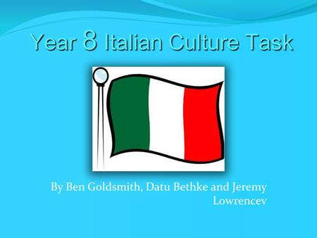 Year 8 Italian Culture Task By Ben Goldsmith, Datu Bethke and Jeremy Lowrencev.