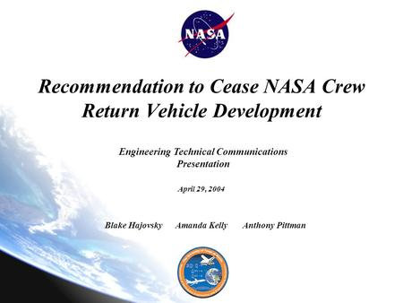 Recommendation to Cease NASA Crew Return Vehicle Development April 29, 2004 Amanda KellyBlake HajovskyAnthony Pittman Engineering Technical Communications.
