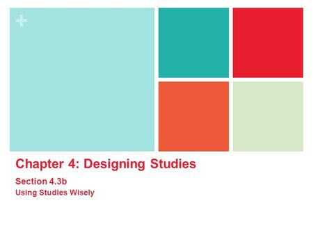 + Chapter 4: Designing Studies Section 4.3b Using Studies Wisely.