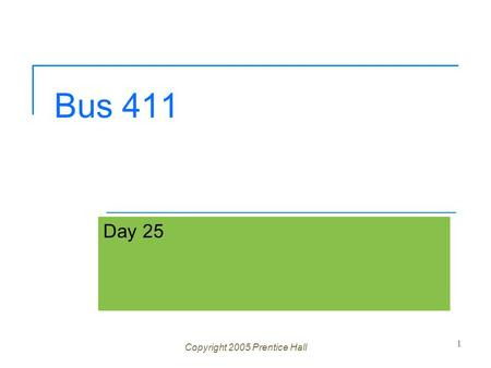 Bus 411 Day 25 Copyright 2005 Prentice Hall 1. Ch 1 -2 Agenda Questions? Please send me case Study PowerPoint's 30 min. prior to your presentation Grades.