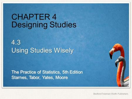 The Practice of Statistics, 5th Edition Starnes, Tabor, Yates, Moore Bedford Freeman Worth Publishers CHAPTER 4 Designing Studies 4.3 Using Studies Wisely.
