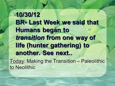 10/30/12 BR- Last Week we said that Humans began to transition from one way of life (hunter gathering) to another. See next.. Today: Making the Transition.