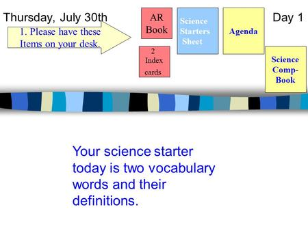 Thursday, July 30th Day 1 Science Starters Sheet 1. Please have these Items on your desk. AR Book Agenda Your science starter today is two vocabulary words.