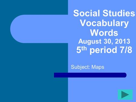 Social Studies Vocabulary Words August 30, 2013 5 th period 7/8 Subject: Maps.
