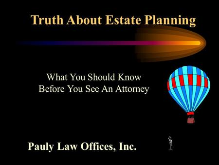 Truth About Estate Planning Pauly Law Offices, Inc. What You Should Know Before You See An Attorney.
