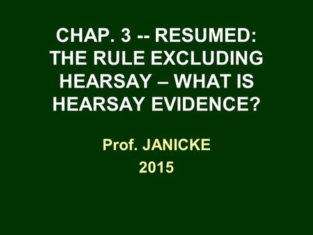 CHAP. 3 -- RESUMED: THE RULE EXCLUDING HEARSAY – WHAT IS HEARSAY EVIDENCE? Prof. JANICKE 2015.