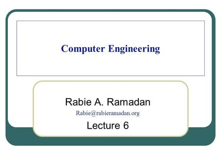 Computer Engineering Rabie A. Ramadan Lecture 6.
