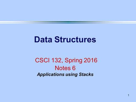 1 Data Structures CSCI 132, Spring 2016 Notes 6 Applications using Stacks.