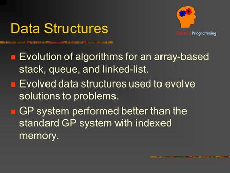 Data Structures Evolution of algorithms for an array-based stack, queue, and linked-list. Evolved data structures used to evolve solutions to problems.