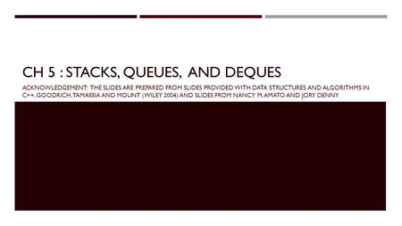 CH 5 : STACKS, QUEUES, AND DEQUES ACKNOWLEDGEMENT: THE SLIDES ARE PREPARED FROM SLIDES PROVIDED WITH DATA STRUCTURES AND ALGORITHMS IN C++, GOODRICH, TAMASSIA.
