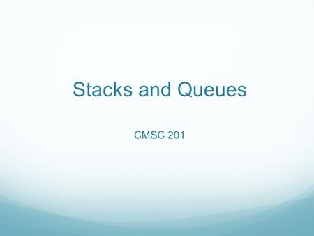 Stacks and Queues CMSC 201. Stacks and Queues Sometimes, when we use a data-structure in a very specific way, we have a special name for it. This is to.