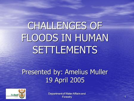 Department of Water Affairs and Forestry 1 CHALLENGES OF FLOODS IN HUMAN SETTLEMENTS Presented by: Amelius Muller 19 April 2005.