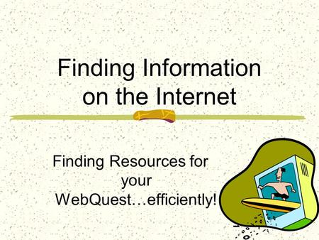 Finding Information on the Internet Finding Resources for your WebQuest…efficiently!