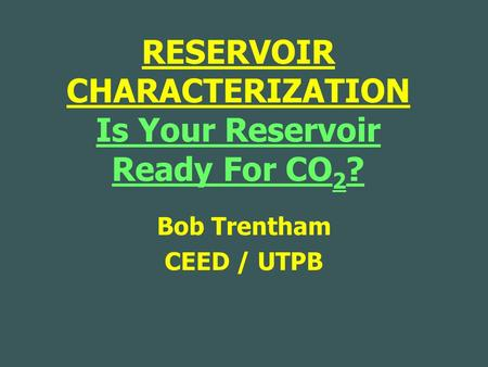Bob Trentham CEED / UTPB RESERVOIR CHARACTERIZATION Is Your Reservoir Ready For CO 2 ?