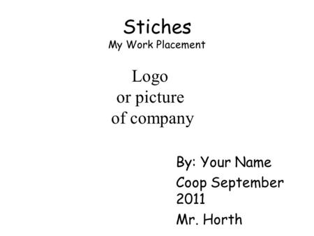 Stiches My Work Placement By: Your Name Coop September 2011 Mr. Horth Logo or picture of company.