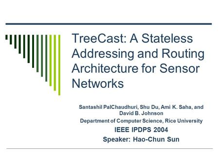 TreeCast: A Stateless Addressing and Routing Architecture for Sensor Networks Santashil PalChaudhuri, Shu Du, Ami K. Saha, and David B. Johnson Department.