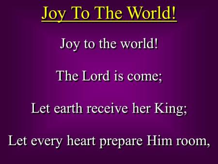 Joy To The World! Joy to the world! The Lord is come; Let earth receive her King; Let every heart prepare Him room, Joy to the world! The Lord is come;