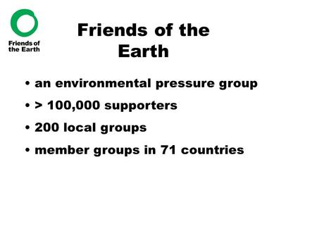Friends of the Earth an environmental pressure group > 100,000 supporters 200 local groups member groups in 71 countries.