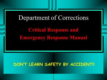Department of Corrections Critical Response and Emergency Response Manual DON'T LEARN SAFETY BY ACCIDENT!!