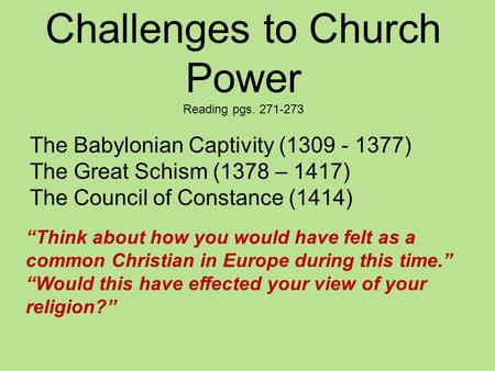 "Challenges to Church Power Reading pgs. 271-273 The Babylonian Captivity (1309 - 1377) The Great Schism (1378 – 1417) The Council of Constance (1414) ""Think."