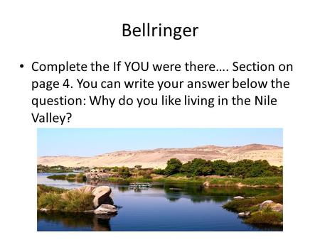 Bellringer Complete the If YOU were there…. Section on page 4. You can write your answer below the question: Why do you like living in the Nile Valley?
