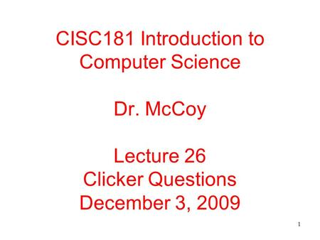 1 CISC181 Introduction to Computer Science Dr. McCoy Lecture 26 Clicker Questions December 3, 2009.