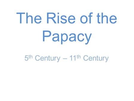 5 th Century – 11 th Century The Rise of the Papacy.