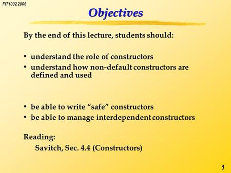 FIT1002 2006 1 Objectives By the end of this lecture, students should: understand the role of constructors understand how non-default constructors are.