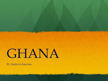 GHANA By: Kathryn Sanchez. Surrounding countries & Bodies of Water -Cote D'ivoire -Burkina -Togo -Gulf of Guinea Capitol: Accra.