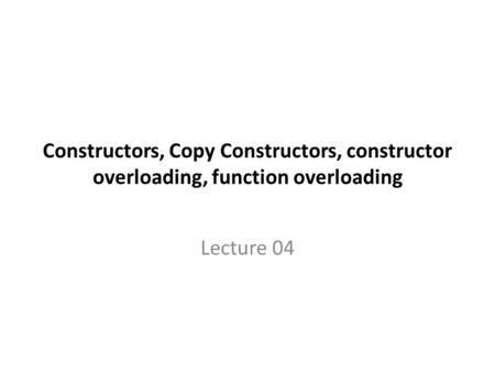 Constructors, Copy Constructors, constructor overloading, function overloading Lecture 04.