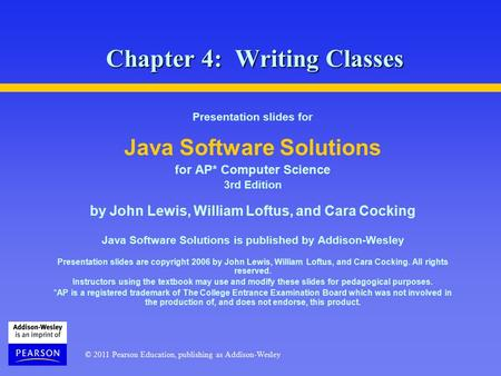 © 2011 Pearson Education, publishing as Addison-Wesley Chapter 4: Writing Classes Presentation slides for Java Software Solutions for AP* Computer Science.