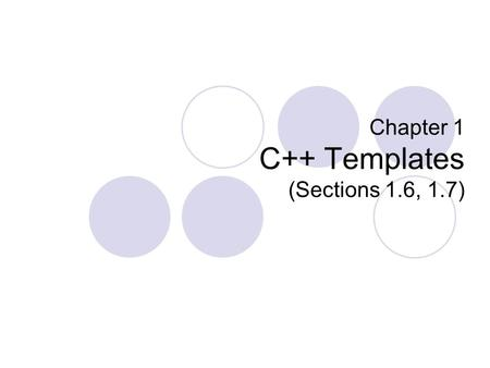 Chapter 1 C++ Templates (Sections 1.6, 1.7). Templates Type-independent patterns that can work with multiple data types. Function Templates  These define.