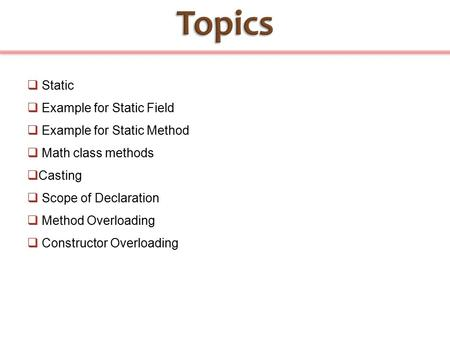  Static  Example for Static Field  Example for Static Method  Math class methods  Casting  Scope of Declaration  Method Overloading  Constructor.
