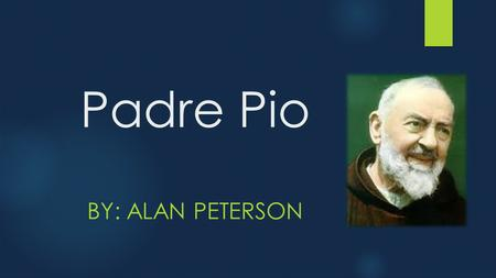 Padre Pio BY: ALAN PETERSON. Factoids!!!  BORN: May 25, 1887 in Italy  DIED: September 23, 1968 (age 81) in Italy  CANONIZED:June 16, 2002 in Rome,