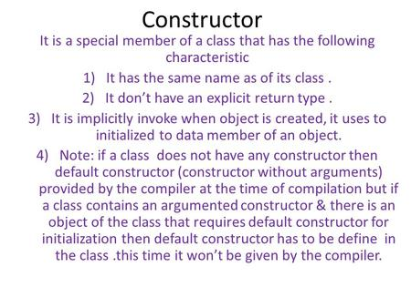 Constructor It is a special member of a class that has the following characteristic 1)It has the same name as of its class. 2)It don't have an explicit.
