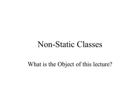 Non-Static Classes What is the Object of this lecture?