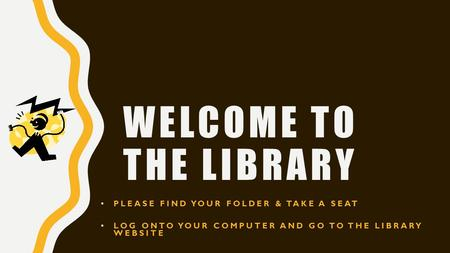 WELCOME TO THE LIBRARY PLEASE FIND YOUR FOLDER & TAKE A SEAT LOG ONTO YOUR COMPUTER AND GO TO THE LIBRARY WEBSITE.